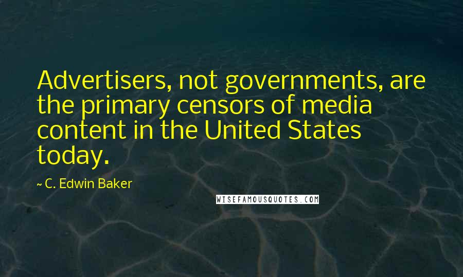 C. Edwin Baker quotes: Advertisers, not governments, are the primary censors of media content in the United States today.