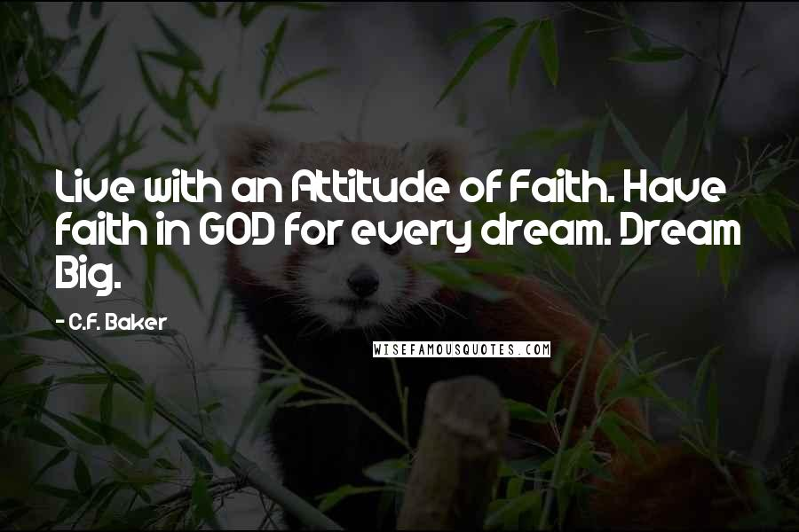 C.F. Baker quotes: Live with an Attitude of Faith. Have faith in GOD for every dream. Dream Big.