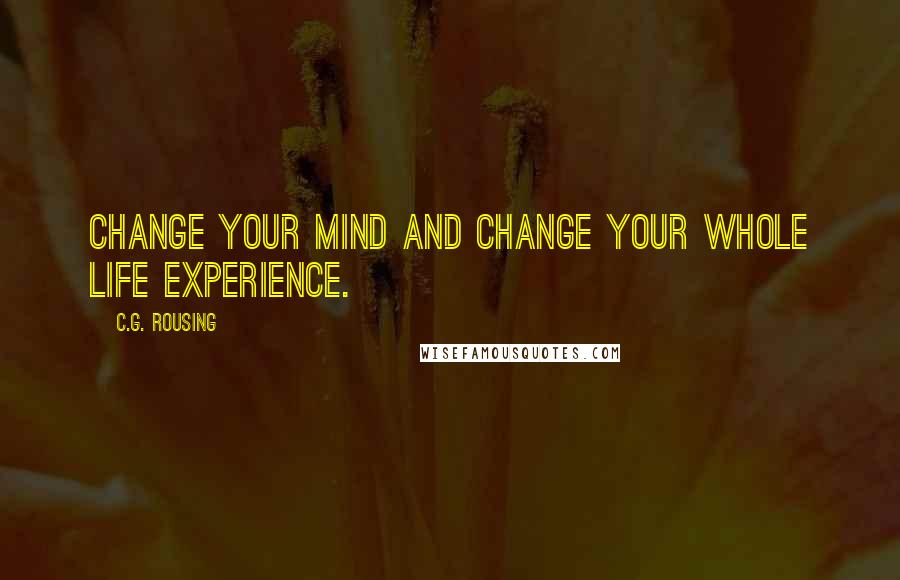 C.G. Rousing quotes: Change your mind and change your whole life experience.