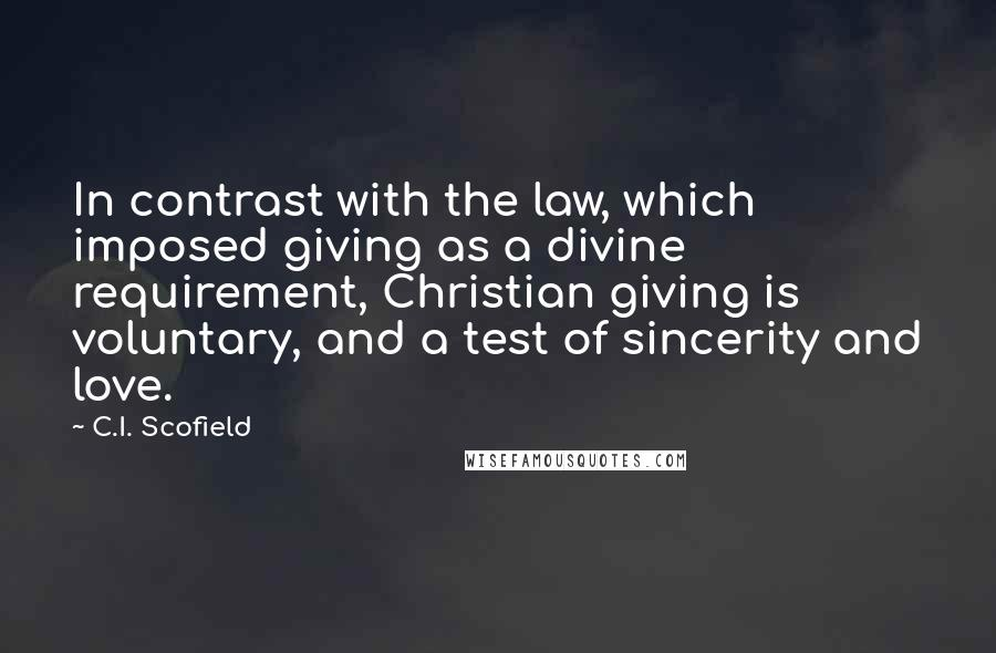 C.I. Scofield quotes: In contrast with the law, which imposed giving as a divine requirement, Christian giving is voluntary, and a test of sincerity and love.