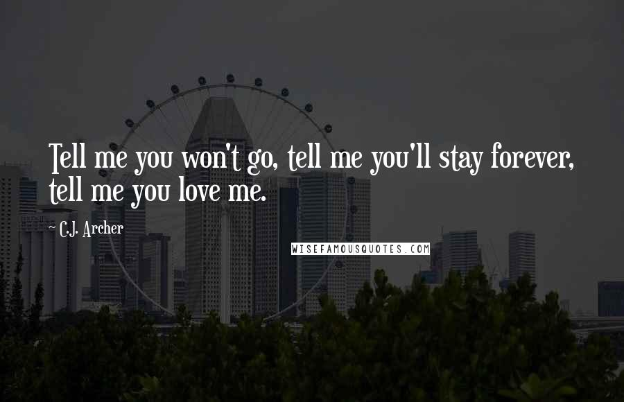 C.J. Archer quotes: Tell me you won't go, tell me you'll stay forever, tell me you love me.