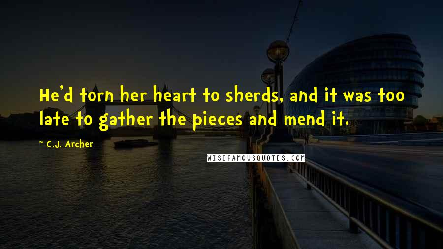 C.J. Archer quotes: He'd torn her heart to sherds, and it was too late to gather the pieces and mend it.