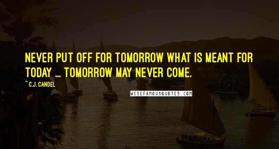 C.J. Candel quotes: Never put off for tomorrow what is meant for today ... tomorrow may never come.