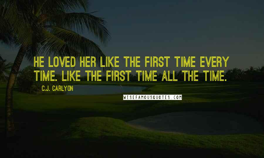 C.J. Carlyon quotes: He loved her like the first time every time. Like the first time all the time.