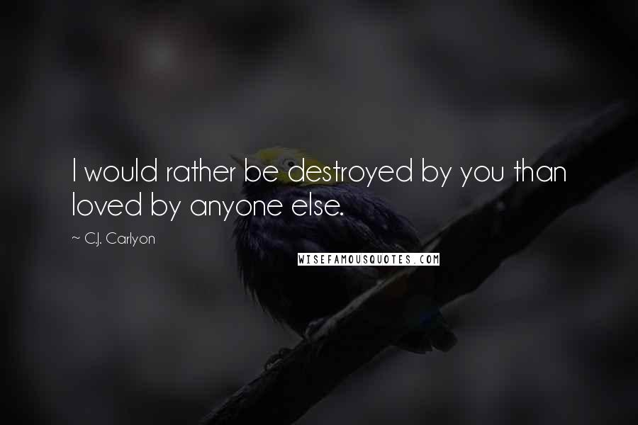 C.J. Carlyon quotes: I would rather be destroyed by you than loved by anyone else.
