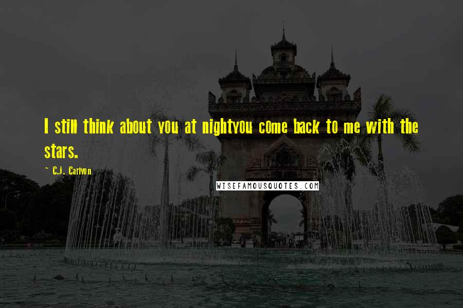 C.J. Carlyon quotes: I still think about you at nightyou come back to me with the stars.