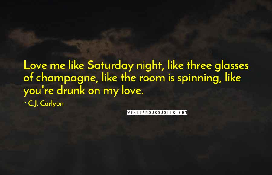 C.J. Carlyon quotes: Love me like Saturday night, like three glasses of champagne, like the room is spinning, like you're drunk on my love.