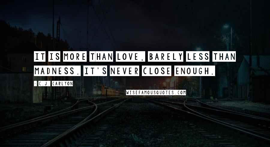 C.J. Carlyon quotes: It is more than love, barely less than madness. It's never close enough.