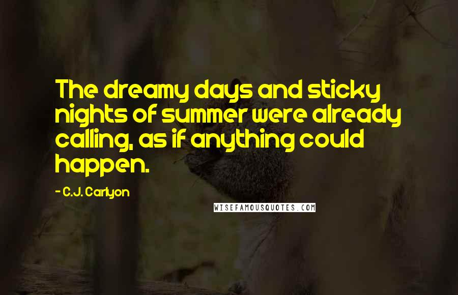 C.J. Carlyon quotes: The dreamy days and sticky nights of summer were already calling, as if anything could happen.