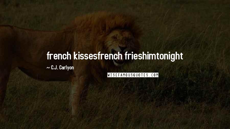 C.J. Carlyon quotes: french kissesfrench frieshimtonight