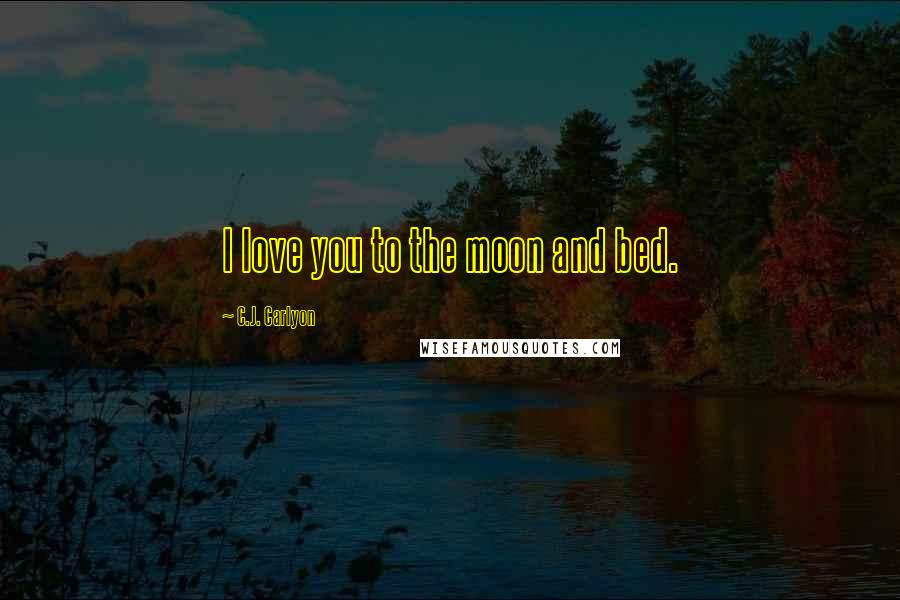 C.J. Carlyon quotes: I love you to the moon and bed.