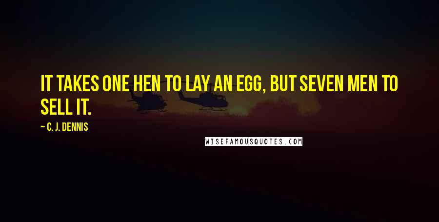 C. J. Dennis quotes: It takes one hen to lay an egg, but seven men to sell it.