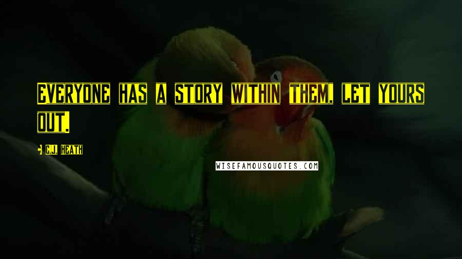 C.J. Heath quotes: Everyone has a story within them, let yours out.