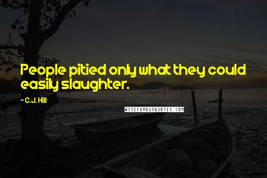 C.J. Hill quotes: People pitied only what they could easily slaughter.