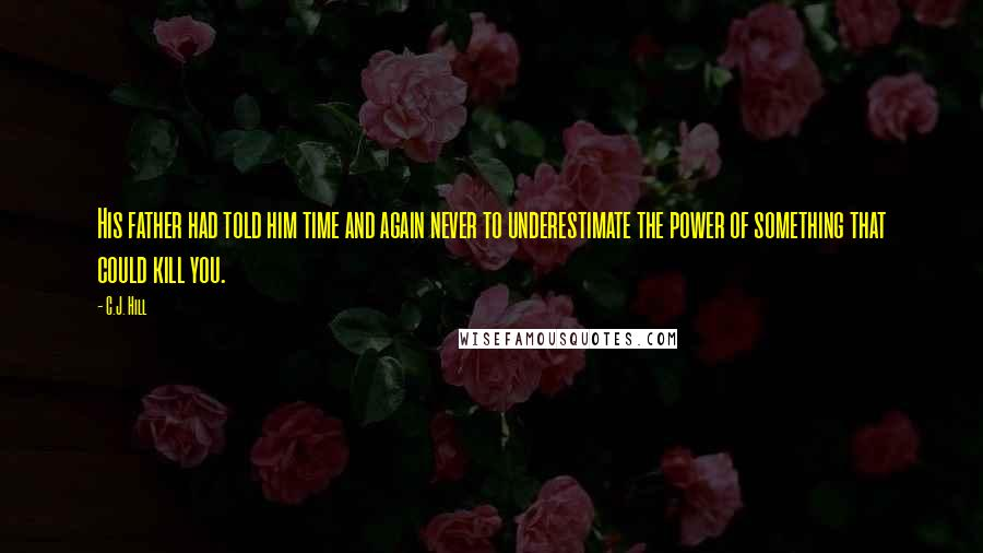 C.J. Hill quotes: His father had told him time and again never to underestimate the power of something that could kill you.