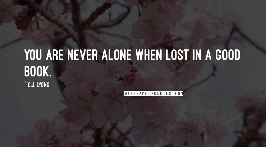 C.J. Lyons quotes: You are never alone when lost in a good book.