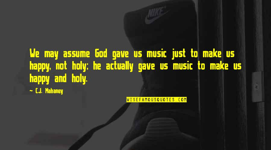 C.j. Mahaney Quotes By C.J. Mahaney: We may assume God gave us music just