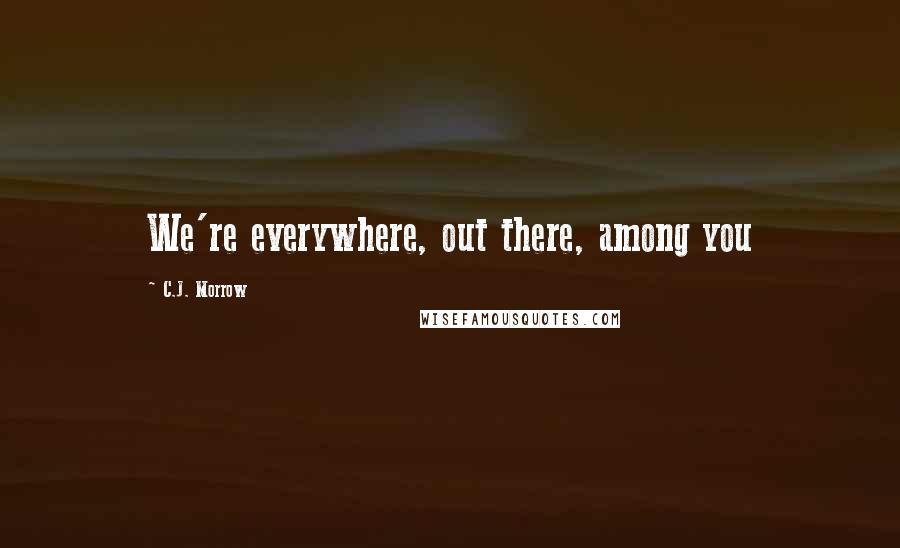 C.J. Morrow quotes: We're everywhere, out there, among you
