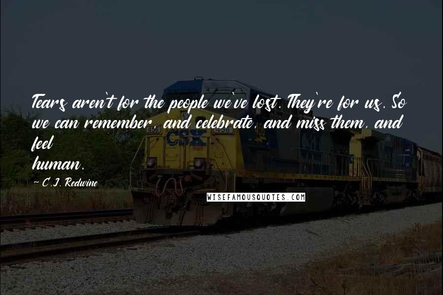 C.J. Redwine quotes: Tears aren't for the people we've lost. They're for us. So we can remember, and celebrate, and miss them, and feel human.