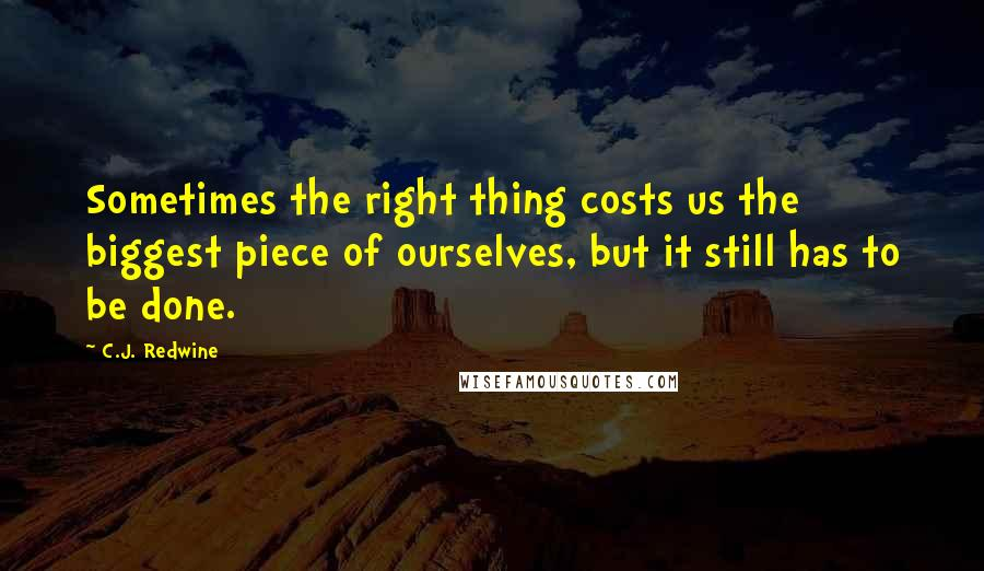 C.J. Redwine quotes: Sometimes the right thing costs us the biggest piece of ourselves, but it still has to be done.