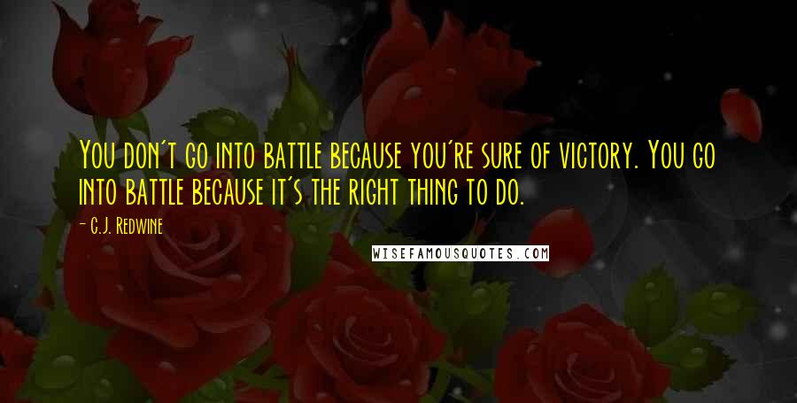 C.J. Redwine quotes: You don't go into battle because you're sure of victory. You go into battle because it's the right thing to do.