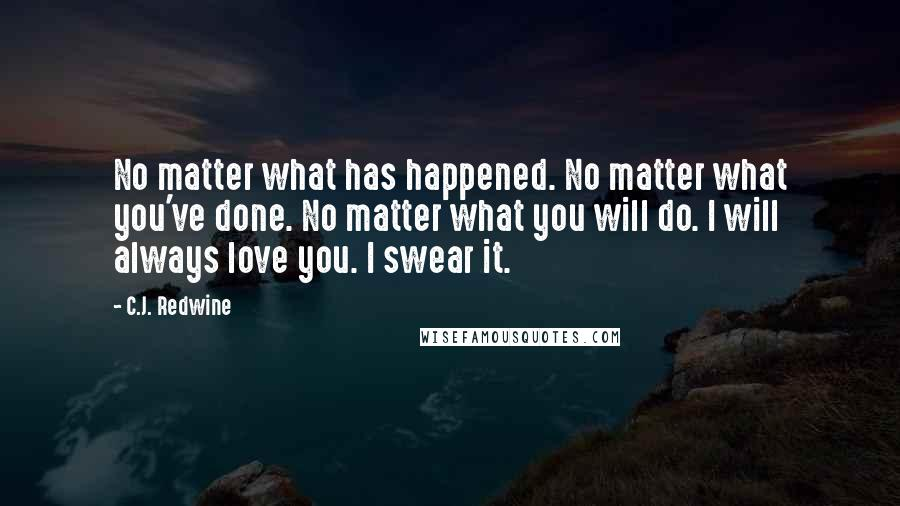 C.J. Redwine quotes: No matter what has happened. No matter what you've done. No matter what you will do. I will always love you. I swear it.