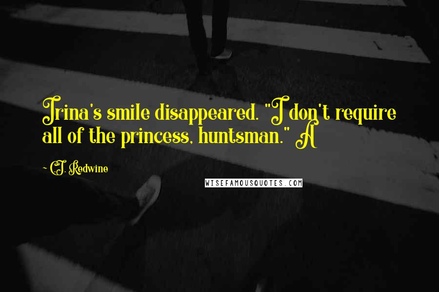 "C.J. Redwine quotes: Irina's smile disappeared. ""I don't require all of the princess, huntsman."" A"