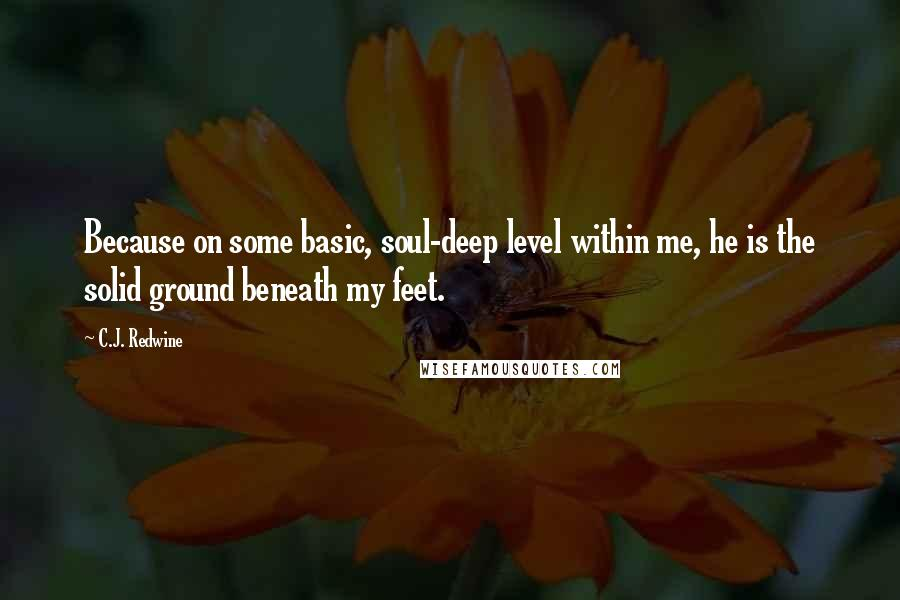 C.J. Redwine quotes: Because on some basic, soul-deep level within me, he is the solid ground beneath my feet.