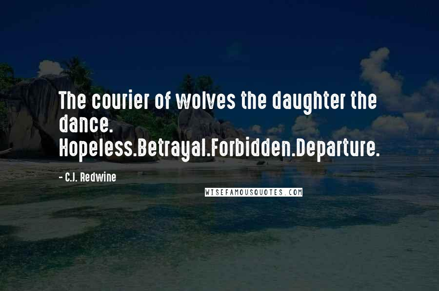 C.J. Redwine quotes: The courier of wolves the daughter the dance. Hopeless.Betrayal.Forbidden.Departure.