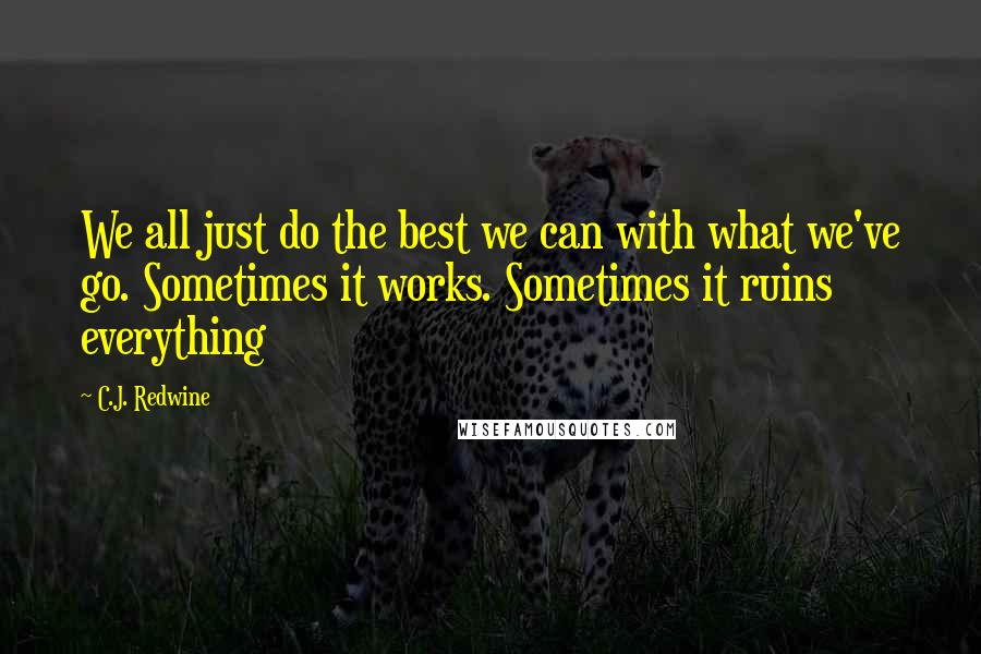 C.J. Redwine quotes: We all just do the best we can with what we've go. Sometimes it works. Sometimes it ruins everything