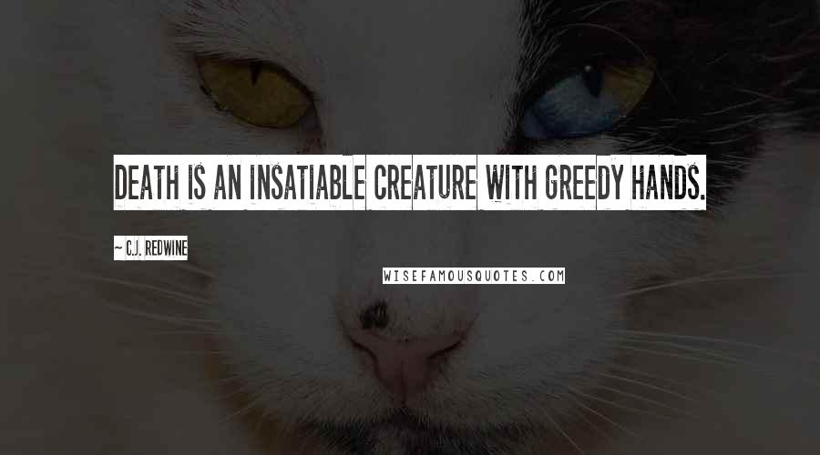 C.J. Redwine quotes: Death is an insatiable creature with greedy hands.