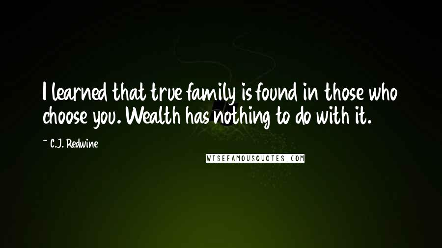 C.J. Redwine quotes: I learned that true family is found in those who choose you. Wealth has nothing to do with it.