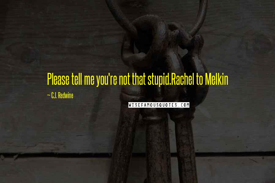 C.J. Redwine quotes: Please tell me you're not that stupid.Rachel to Melkin