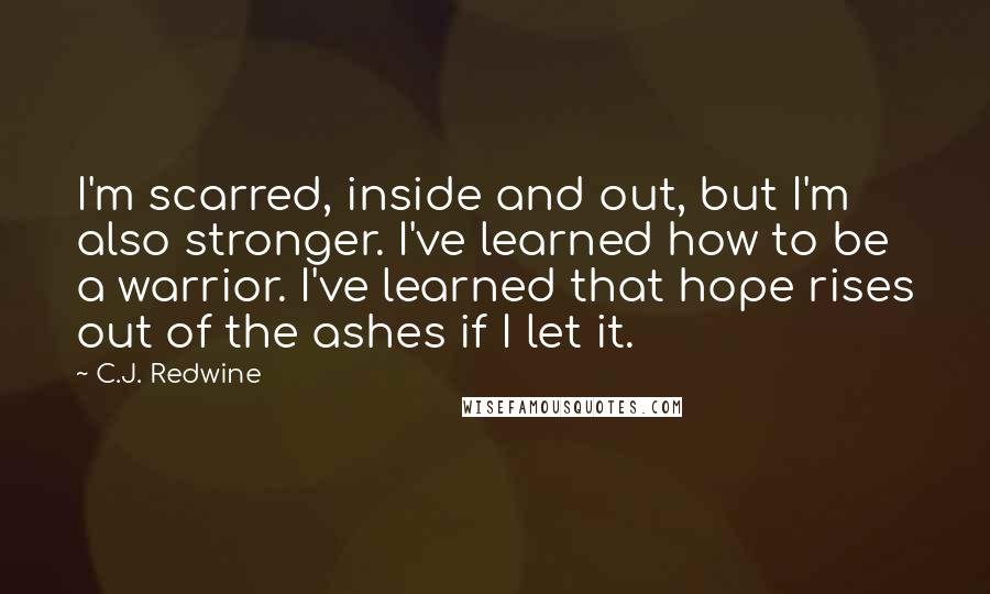 C.J. Redwine quotes: I'm scarred, inside and out, but I'm also stronger. I've learned how to be a warrior. I've learned that hope rises out of the ashes if I let it.