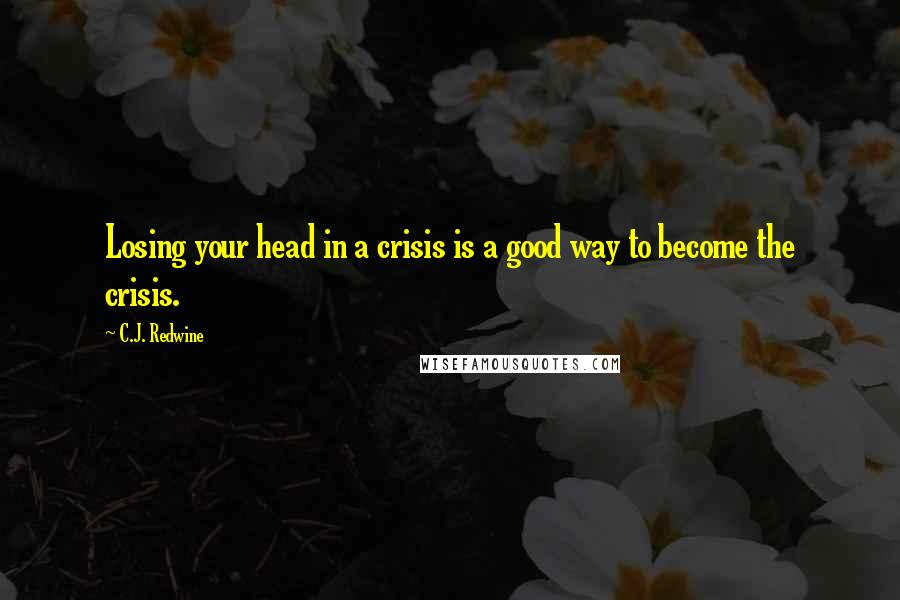 C.J. Redwine quotes: Losing your head in a crisis is a good way to become the crisis.
