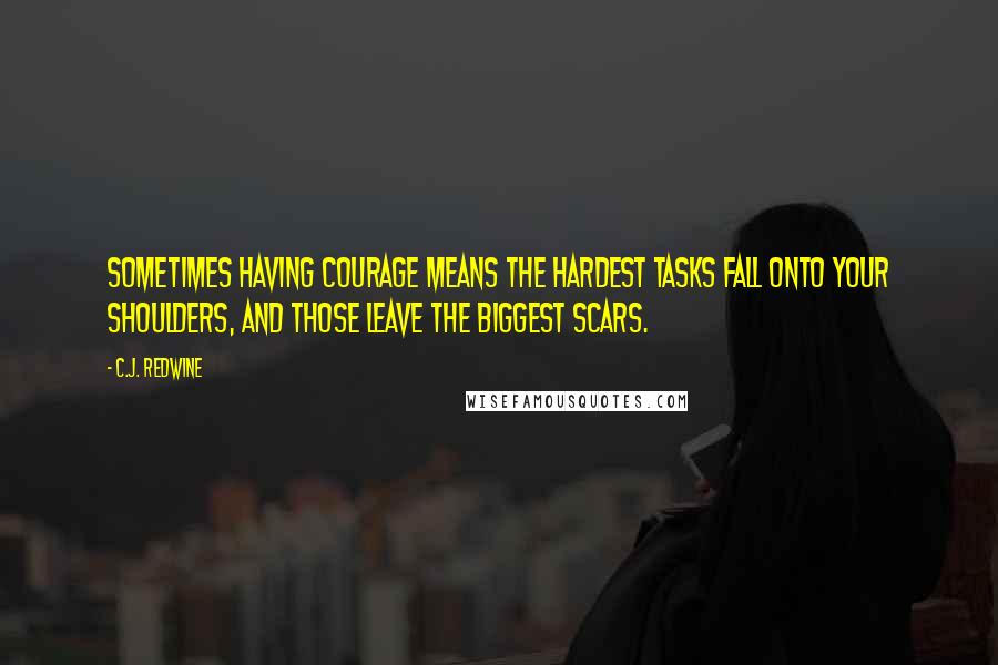 C.J. Redwine quotes: Sometimes having courage means the hardest tasks fall onto your shoulders, and those leave the biggest scars.
