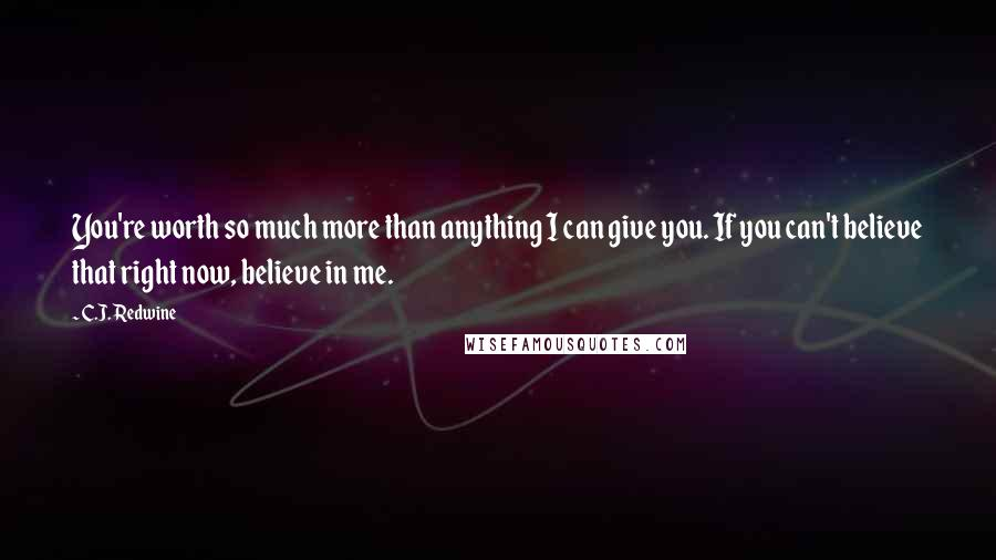 C.J. Redwine quotes: You're worth so much more than anything I can give you. If you can't believe that right now, believe in me.