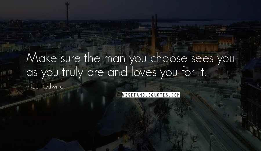 C.J. Redwine quotes: Make sure the man you choose sees you as you truly are and loves you for it.