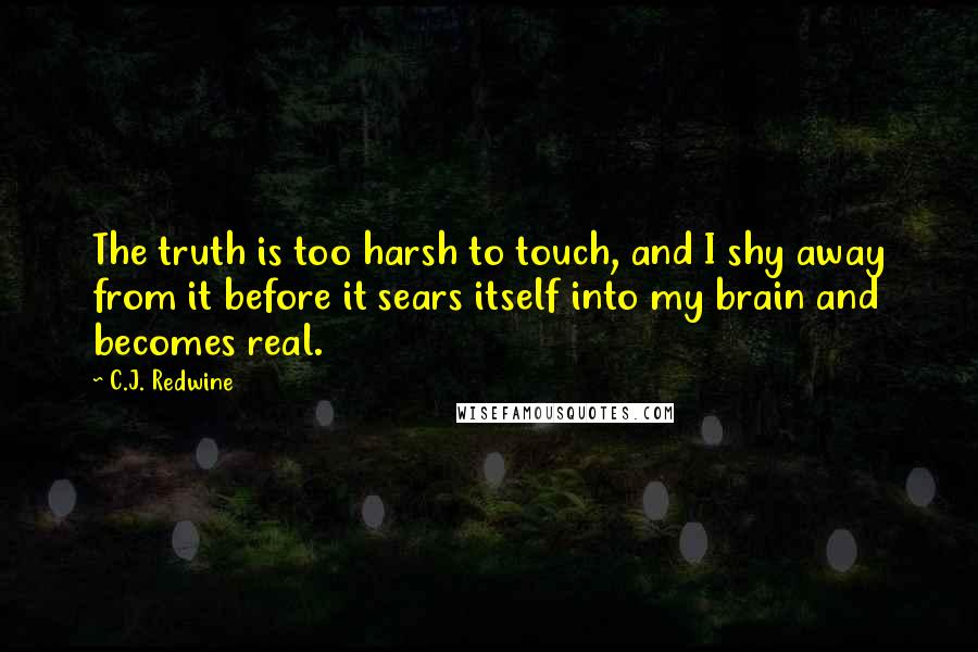 C.J. Redwine quotes: The truth is too harsh to touch, and I shy away from it before it sears itself into my brain and becomes real.