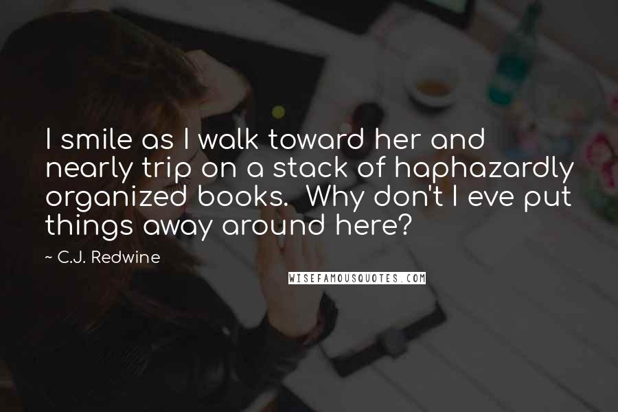 C.J. Redwine quotes: I smile as I walk toward her and nearly trip on a stack of haphazardly organized books. Why don't I eve put things away around here?