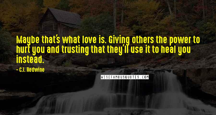 C.J. Redwine quotes: Maybe that's what love is. Giving others the power to hurt you and trusting that they'll use it to heal you instead.