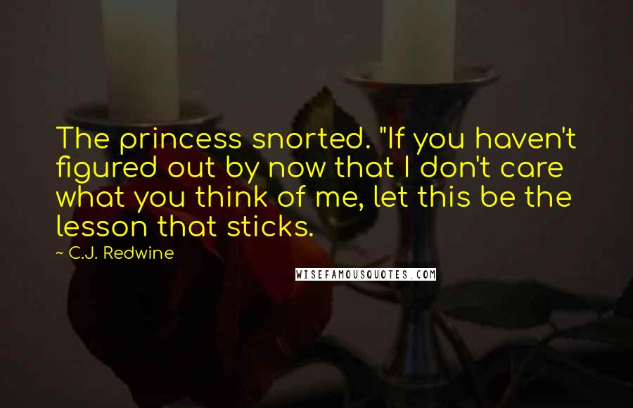 "C.J. Redwine quotes: The princess snorted. ""If you haven't figured out by now that I don't care what you think of me, let this be the lesson that sticks."