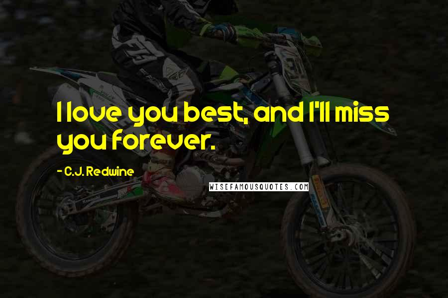 C.J. Redwine quotes: I love you best, and I'll miss you forever.