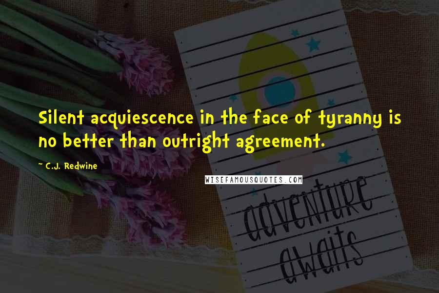 C.J. Redwine quotes: Silent acquiescence in the face of tyranny is no better than outright agreement.