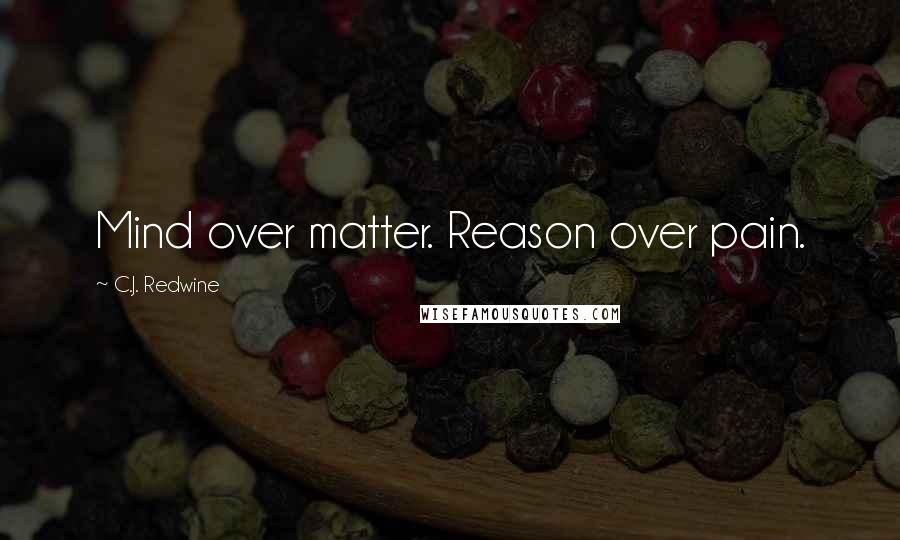 C.J. Redwine quotes: Mind over matter. Reason over pain.