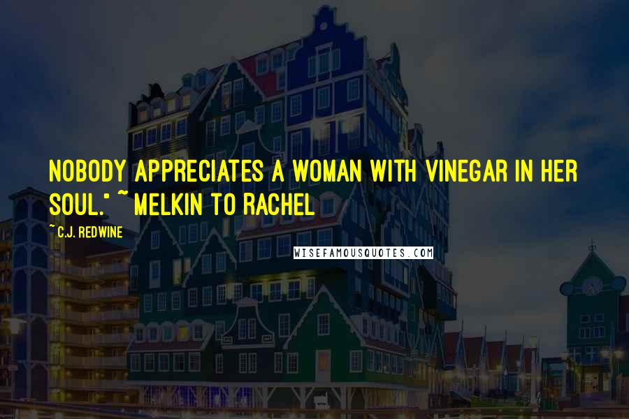 "C.J. Redwine quotes: Nobody appreciates a woman with vinegar in her soul."" ~ Melkin to Rachel"