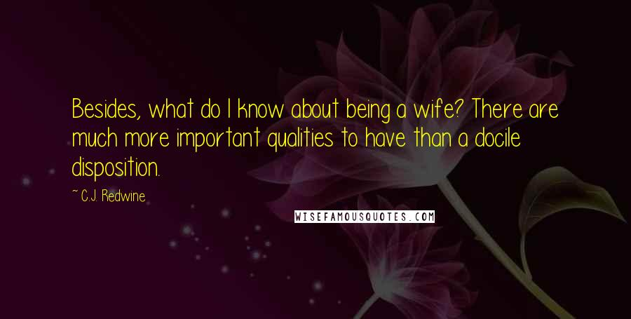 C.J. Redwine quotes: Besides, what do I know about being a wife? There are much more important qualities to have than a docile disposition.