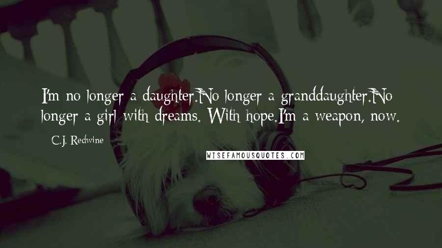 C.J. Redwine quotes: I'm no longer a daughter.No longer a granddaughter.No longer a girl with dreams. With hope.I'm a weapon, now.