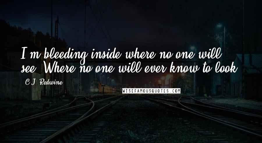 C.J. Redwine quotes: I'm bleeding inside where no one will see. Where no one will ever know to look.