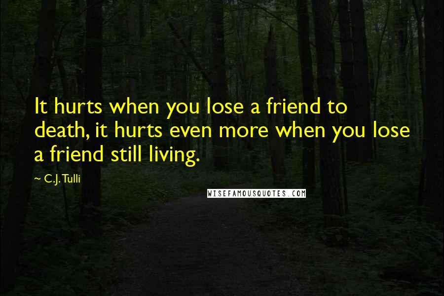 C.J. Tulli quotes: It hurts when you lose a friend to death, it hurts even more when you lose a friend still living.
